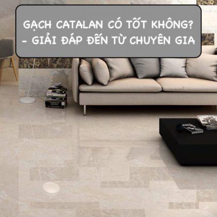 Gạch Catalan có tốt không? – Đánh giá chất lượng, mẫu mã
